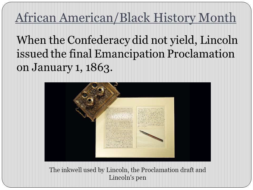 African American/Black History Month When the Confederacy did not yield, Lincoln issued the final Emancipation Proclamation on January 1, 1863. The in