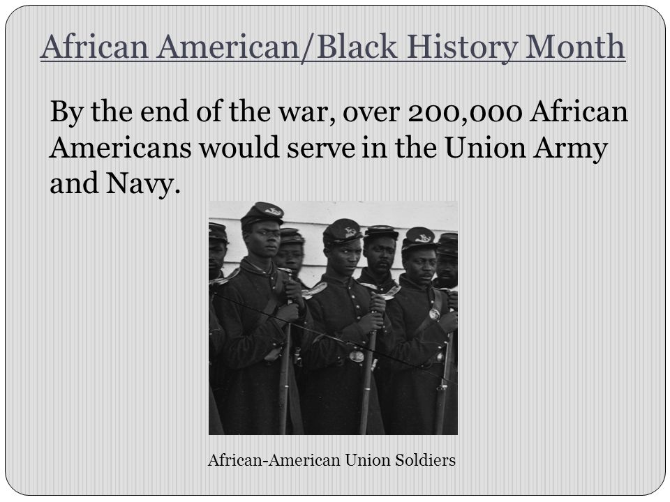 African American/Black History Month By the end of the war, over 200,000 African Americans would serve in the Union Army and Navy. African-American Un