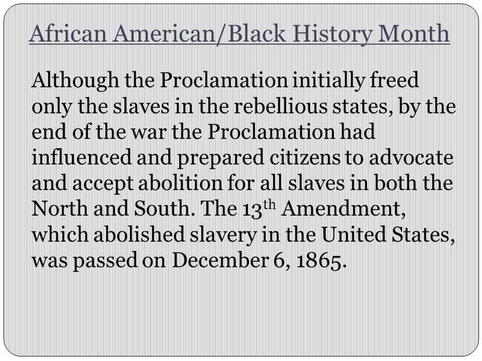 African American/Black History Month Although the Proclamation initially freed only the slaves in the rebellious states, by the end of the war the Pro