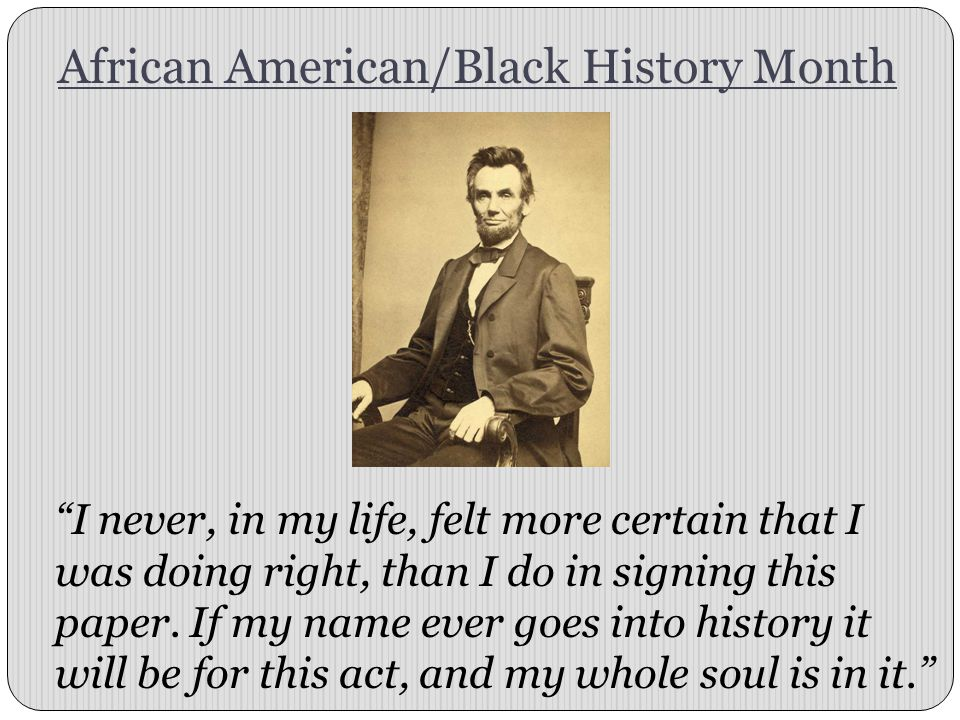 African American/Black History Month I never, in my life, felt more certain that I was doing right, than I do in signing this paper.