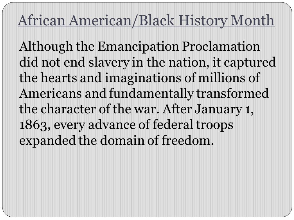 African American/Black History Month Although the Emancipation Proclamation did not end slavery in the nation, it captured the hearts and imaginations of millions of Americans and fundamentally transformed the character of the war.