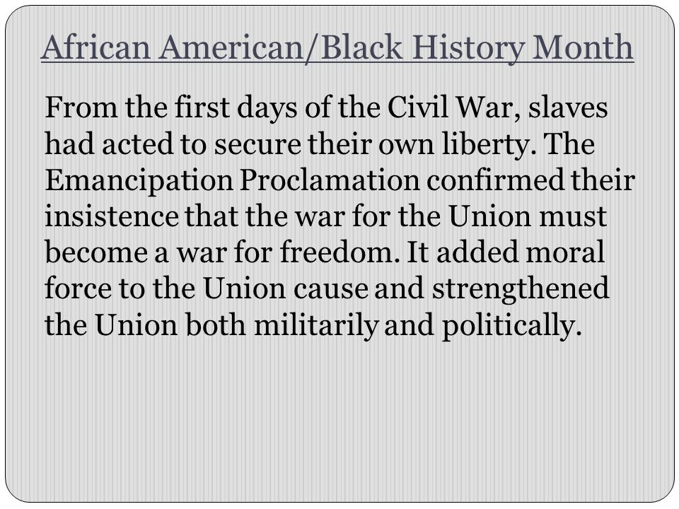 African American/Black History Month From the first days of the Civil War, slaves had acted to secure their own liberty. The Emancipation Proclamation