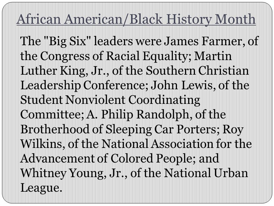 African American/Black History Month The Big Six leaders were James Farmer, of the Congress of Racial Equality; Martin Luther King, Jr., of the Southern Christian Leadership Conference; John Lewis, of the Student Nonviolent Coordinating Committee; A.
