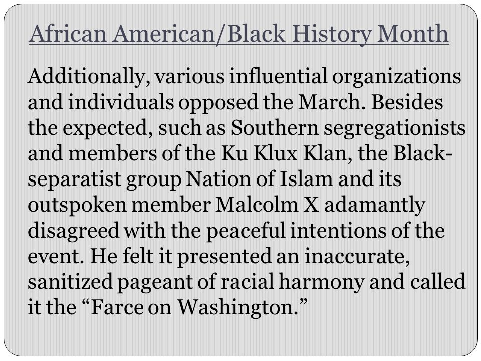 African American/Black History Month Additionally, various influential organizations and individuals opposed the March.
