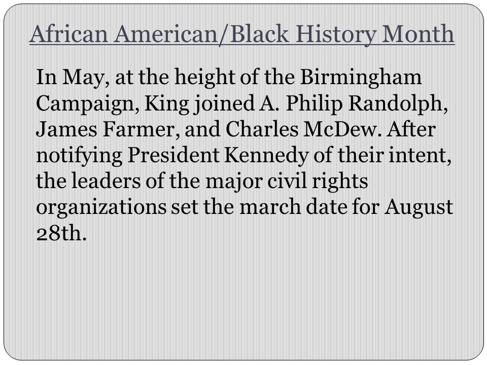African American/Black History Month In May, at the height of the Birmingham Campaign, King joined A. Philip Randolph, James Farmer, and Charles McDew