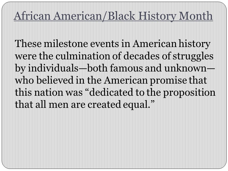 African American/Black History Month These milestone events in American history were the culmination of decades of struggles by individuals—both famou