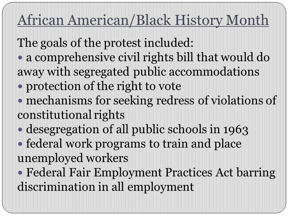 African American/Black History Month The goals of the protest included: a comprehensive civil rights bill that would do away with segregated public ac