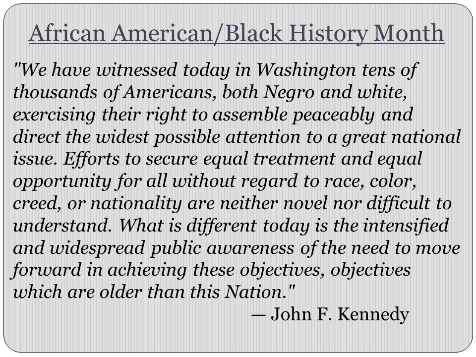 African American/Black History Month We have witnessed today in Washington tens of thousands of Americans, both Negro and white, exercising their right to assemble peaceably and direct the widest possible attention to a great national issue.