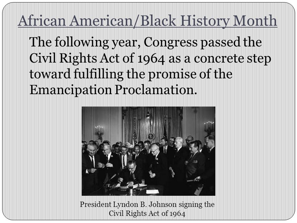 African American/Black History Month The following year, Congress passed the Civil Rights Act of 1964 as a concrete step toward fulfilling the promise