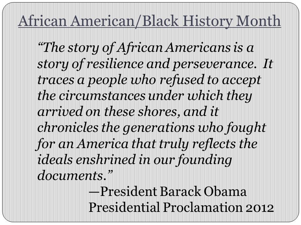 African American/Black History Month The story of African Americans is a story of resilience and perseverance.