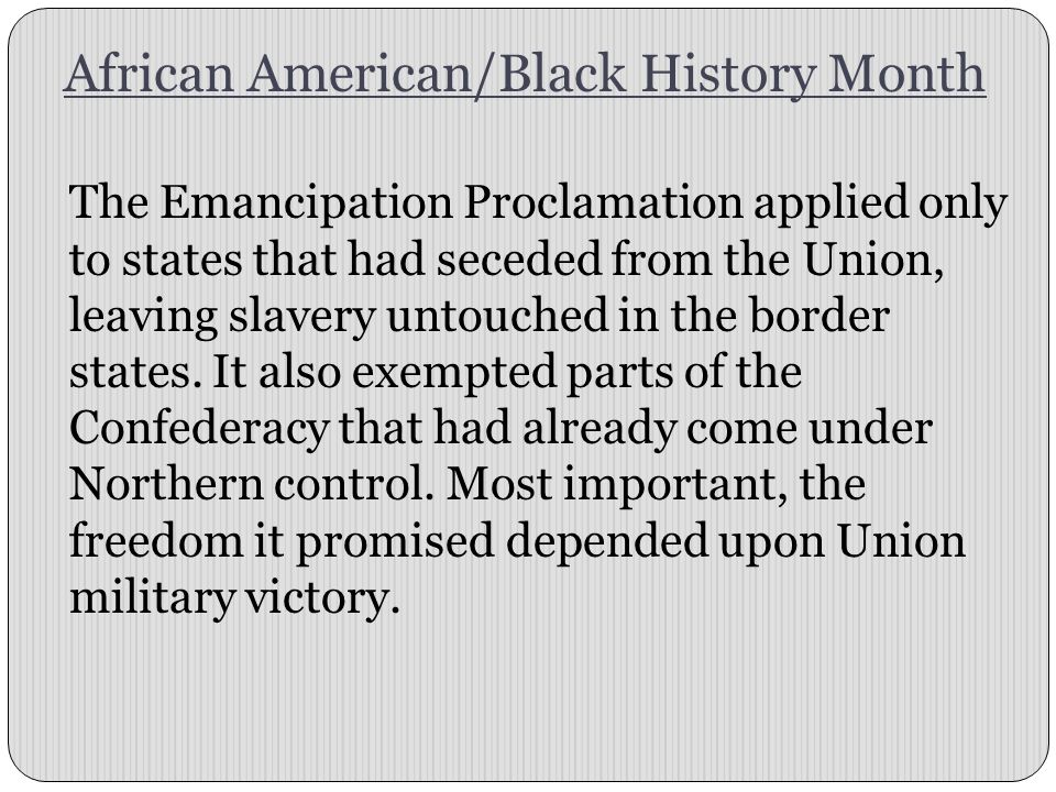 African American/Black History Month The Emancipation Proclamation applied only to states that had seceded from the Union, leaving slavery untouched i
