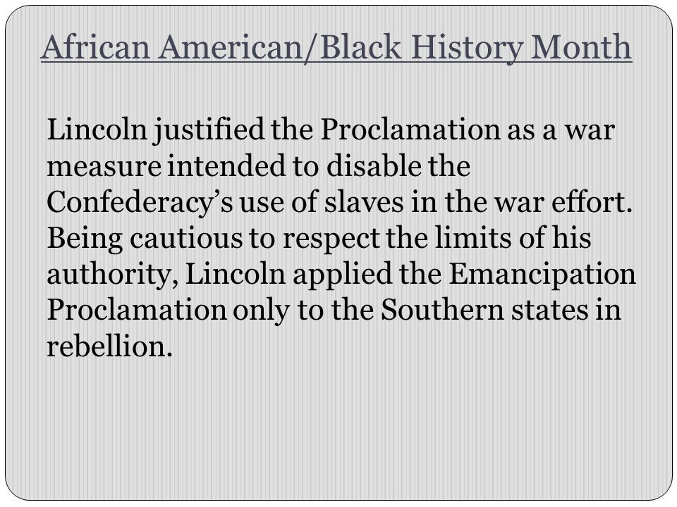African American/Black History Month Lincoln justified the Proclamation as a war measure intended to disable the Confederacy's use of slaves in the war effort.