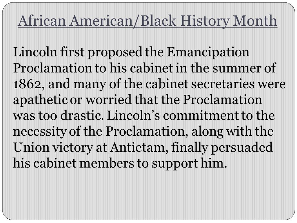 African American/Black History Month Lincoln first proposed the Emancipation Proclamation to his cabinet in the summer of 1862, and many of the cabinet secretaries were apathetic or worried that the Proclamation was too drastic.