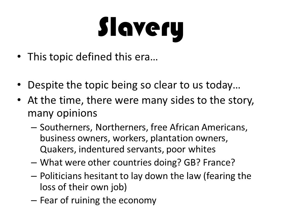 Slavery This topic defined this era… Despite the topic being so clear to us today… At the time, there were many sides to the story, many opinions – So