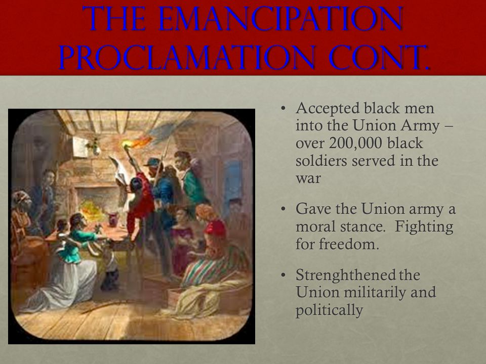 The Emancipation Proclamation Cont. Accepted black men into the Union Army – over 200,000 black soldiers served in the warAccepted black men into the