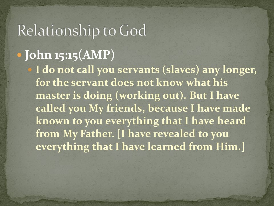 John 15:15(AMP) I do not call you servants (slaves) any longer, for the servant does not know what his master is doing (working out). But I have calle