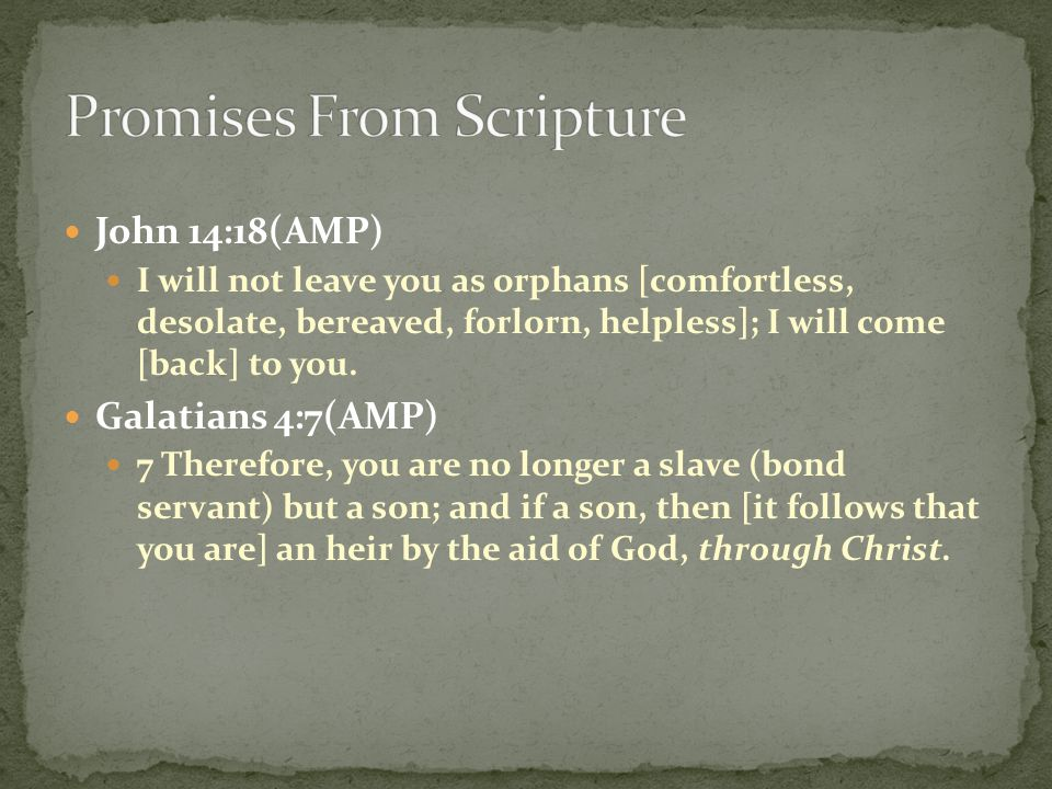 John 14:18(AMP) I will not leave you as orphans [comfortless, desolate, bereaved, forlorn, helpless]; I will come [back] to you. Galatians 4:7(AMP) 7