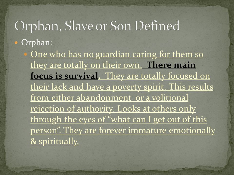Orphan: One who has no guardian caring for them so they are totally on their own. There main focus is survival. They are totally focused on their lack