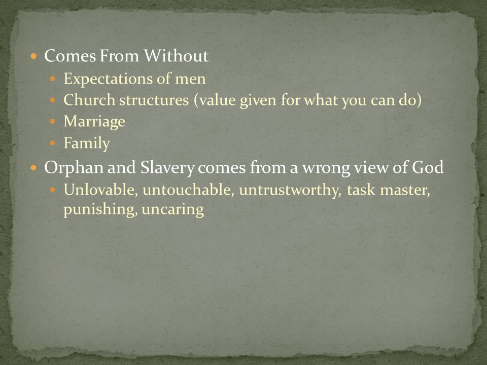 Comes From Without Expectations of men Church structures (value given for what you can do) Marriage Family Orphan and Slavery comes from a wrong view