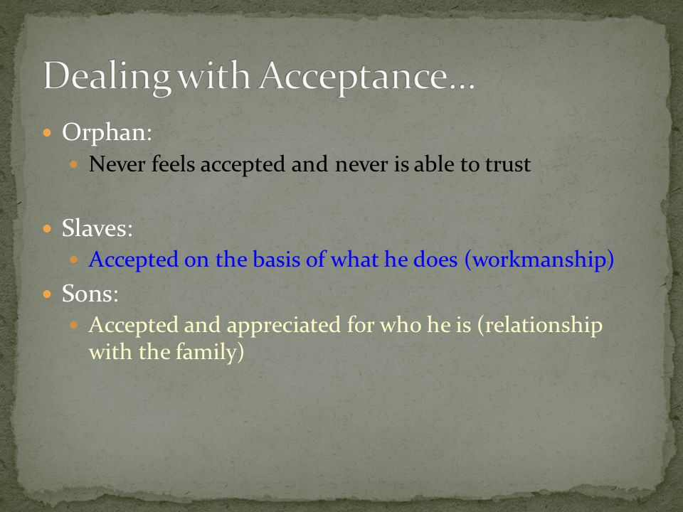 Orphan: Never feels accepted and never is able to trust Slaves: Accepted on the basis of what he does (workmanship) Sons: Accepted and appreciated for