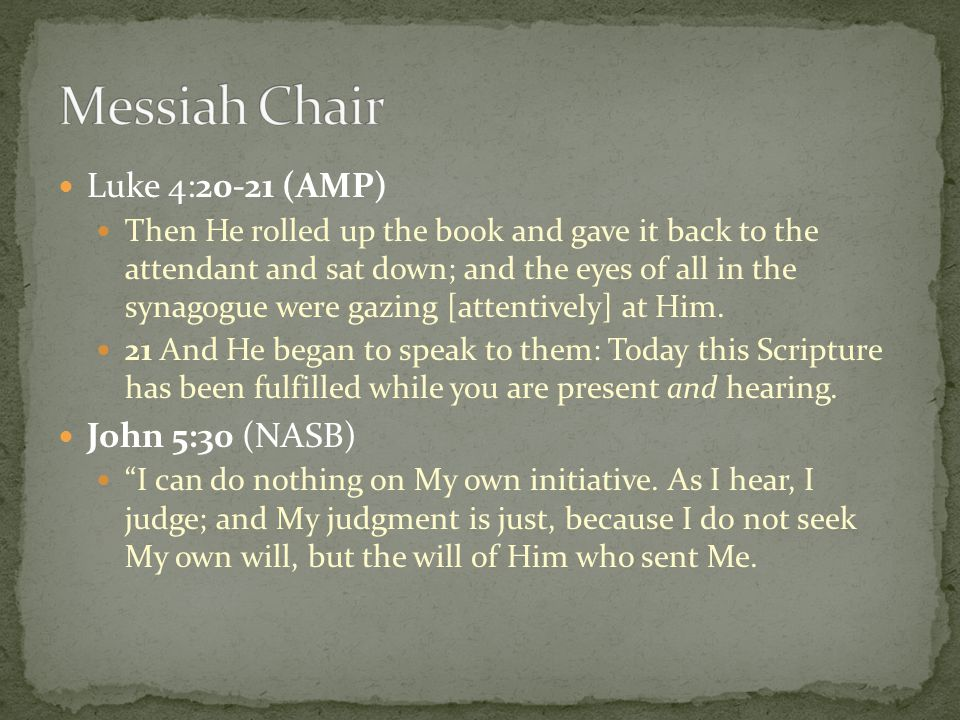 Luke 4:20-21 (AMP) Then He rolled up the book and gave it back to the attendant and sat down; and the eyes of all in the synagogue were gazing [attent