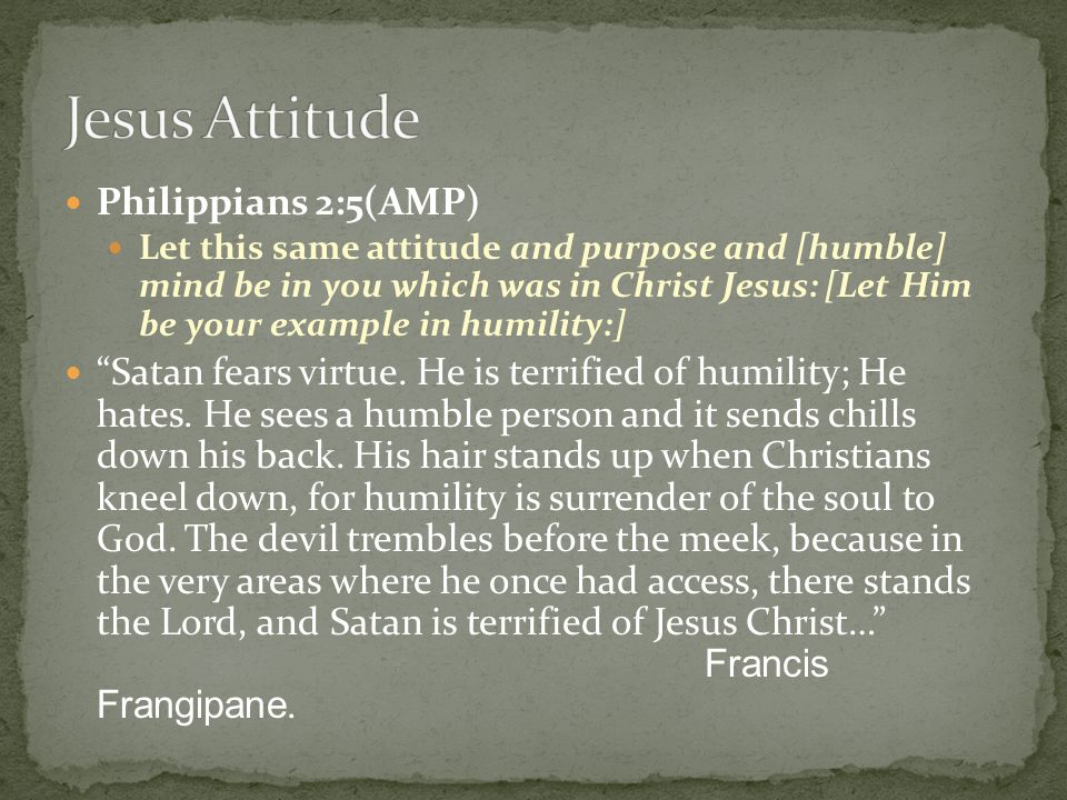 Philippians 2:5(AMP) Let this same attitude and purpose and [humble] mind be in you which was in Christ Jesus: [Let Him be your example in humility:]