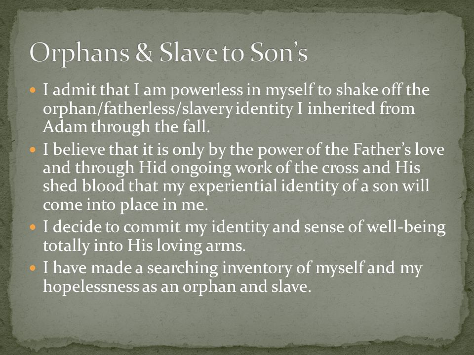 I admit that I am powerless in myself to shake off the orphan/fatherless/slavery identity I inherited from Adam through the fall. I believe that it is