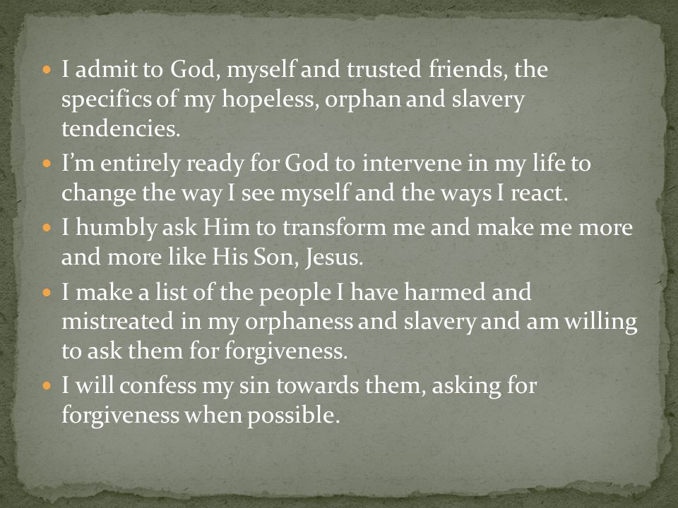 I admit to God, myself and trusted friends, the specifics of my hopeless, orphan and slavery tendencies. I'm entirely ready for God to intervene in my