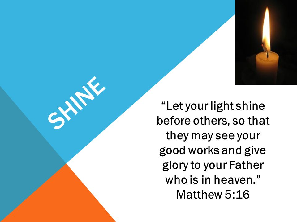 SHINE Let your light shine before others, so that they may see your good works and give glory to your Father who is in heaven. Matthew 5:16