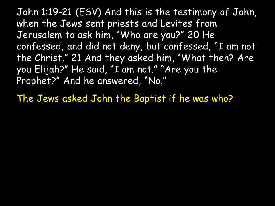 John 1:19-21 (ESV) And this is the testimony of John, when the Jews sent priests and Levites from Jerusalem to ask him, Who are you? 20 He confessed, and did not deny, but confessed, I am not the Christ. 21 And they asked him, What then.