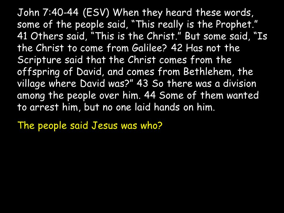 """John 7:40-44 (ESV) When they heard these words, some of the people said, """"This really is the Prophet."""" 41 Others said, """"This is the Christ."""" But some"""