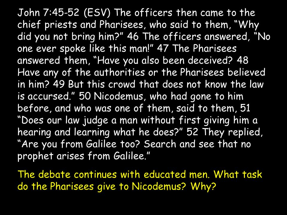 John 7:45-52 (ESV) The officers then came to the chief priests and Pharisees, who said to them, Why did you not bring him 46 The officers answered, No one ever spoke like this man! 47 The Pharisees answered them, Have you also been deceived.