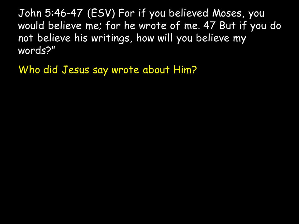 John 5:46-47 (ESV) For if you believed Moses, you would believe me; for he wrote of me. 47 But if you do not believe his writings, how will you believ