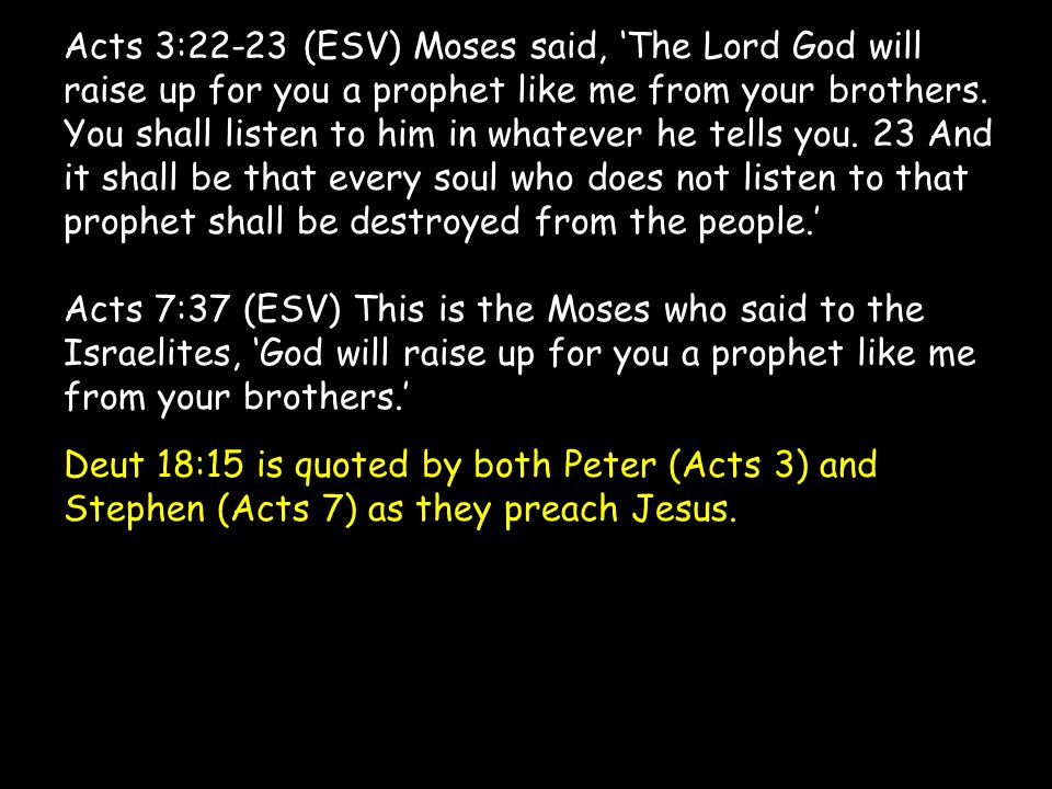 Acts 3:22-23 (ESV) Moses said, 'The Lord God will raise up for you a prophet like me from your brothers. You shall listen to him in whatever he tells