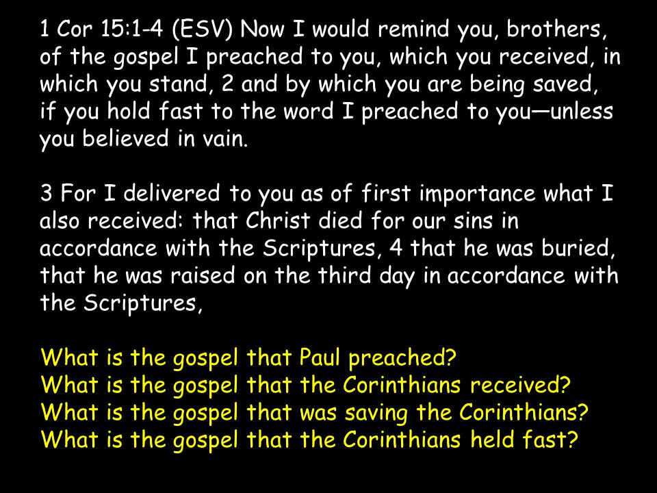 1 Cor 15:1-4 (ESV) Now I would remind you, brothers, of the gospel I preached to you, which you received, in which you stand, 2 and by which you are being saved, if you hold fast to the word I preached to you—unless you believed in vain.