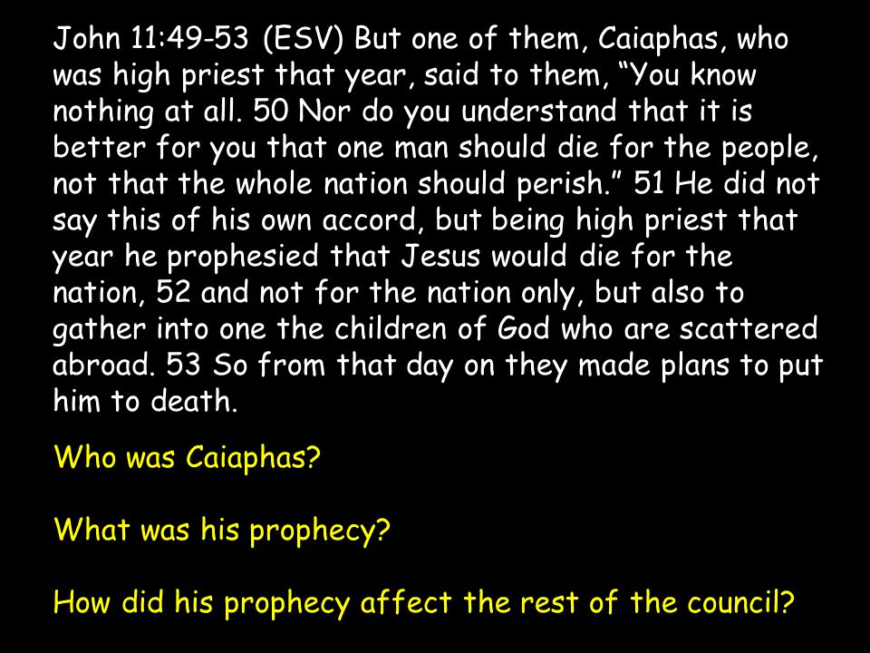 """John 11:49-53 (ESV) But one of them, Caiaphas, who was high priest that year, said to them, """"You know nothing at all. 50 Nor do you understand that it"""