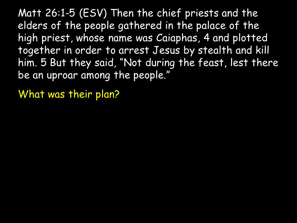 Matt 26:1-5 (ESV) Then the chief priests and the elders of the people gathered in the palace of the high priest, whose name was Caiaphas, 4 and plotte