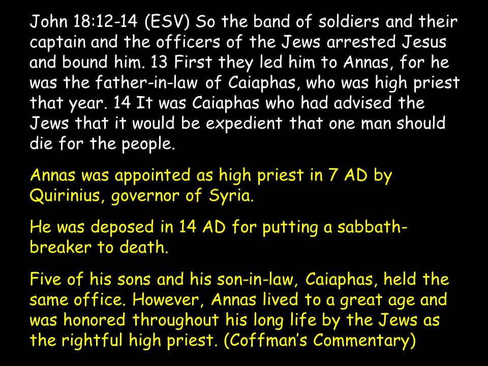 John 18:12-14 (ESV) So the band of soldiers and their captain and the officers of the Jews arrested Jesus and bound him. 13 First they led him to Anna