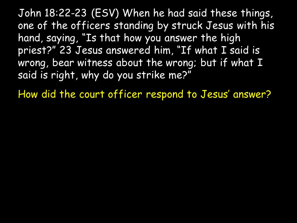 John 18:22-23 (ESV) When he had said these things, one of the officers standing by struck Jesus with his hand, saying, Is that how you answer the high priest? 23 Jesus answered him, If what I said is wrong, bear witness about the wrong; but if what I said is right, why do you strike me? How did the court officer respond to Jesus' answer?