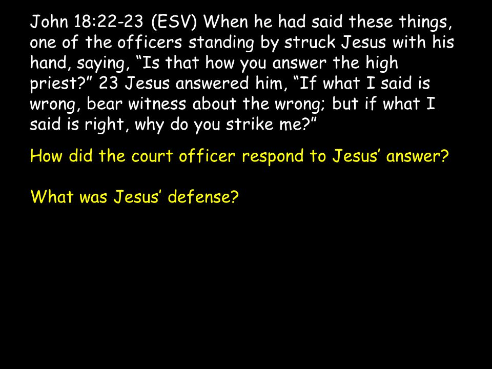 John 18:22-23 (ESV) When he had said these things, one of the officers standing by struck Jesus with his hand, saying, Is that how you answer the high priest 23 Jesus answered him, If what I said is wrong, bear witness about the wrong; but if what I said is right, why do you strike me How did the court officer respond to Jesus' answer.