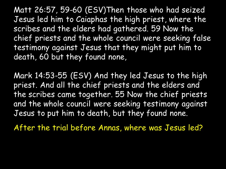 Matt 26:57, 59-60 (ESV)Then those who had seized Jesus led him to Caiaphas the high priest, where the scribes and the elders had gathered.