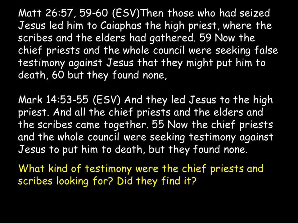 Matt 26:57, 59-60 (ESV)Then those who had seized Jesus led him to Caiaphas the high priest, where the scribes and the elders had gathered. 59 Now the