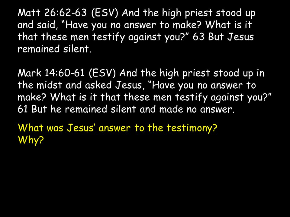 """Matt 26:62-63 (ESV) And the high priest stood up and said, """"Have you no answer to make? What is it that these men testify against you?"""" 63 But Jesus r"""