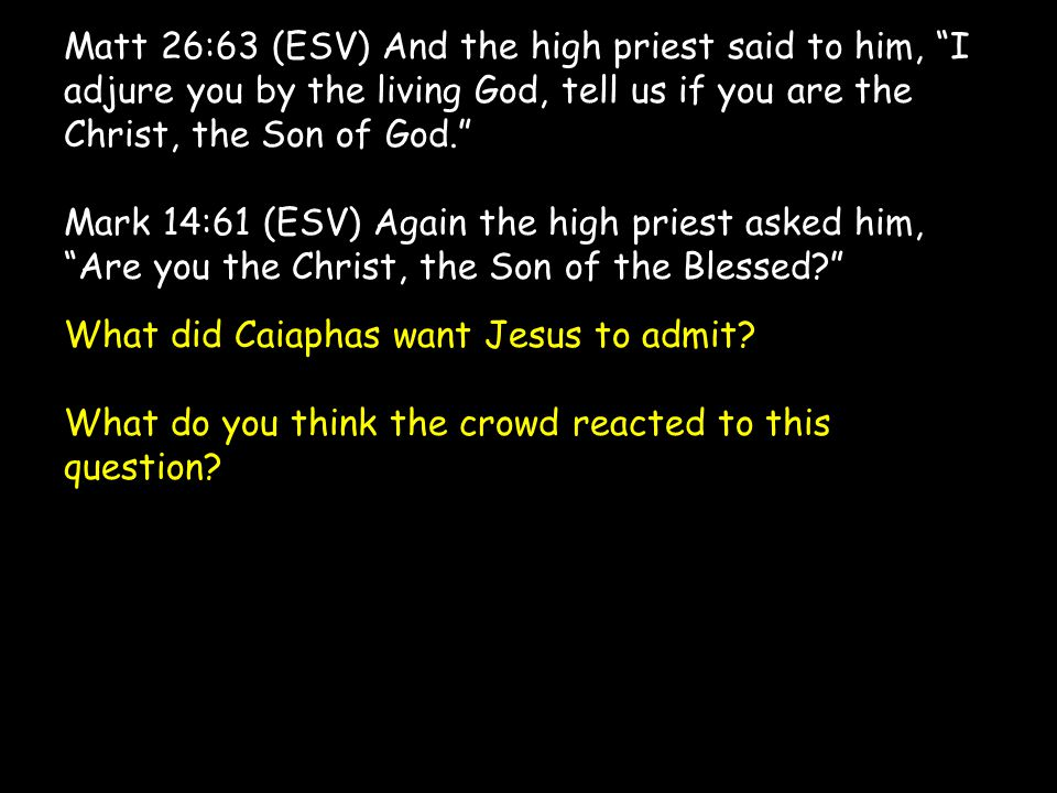 Matt 26:63 (ESV) And the high priest said to him, I adjure you by the living God, tell us if you are the Christ, the Son of God. Mark 14:61 (ESV) Again the high priest asked him, Are you the Christ, the Son of the Blessed? What did Caiaphas want Jesus to admit.