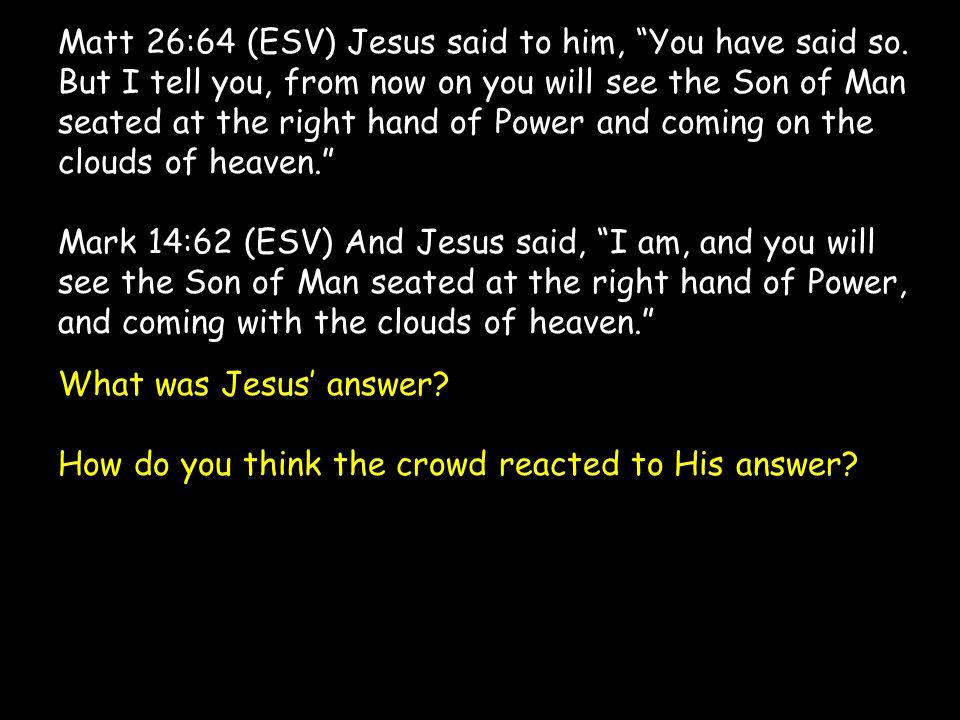 Matt 26:64 (ESV) Jesus said to him, You have said so.