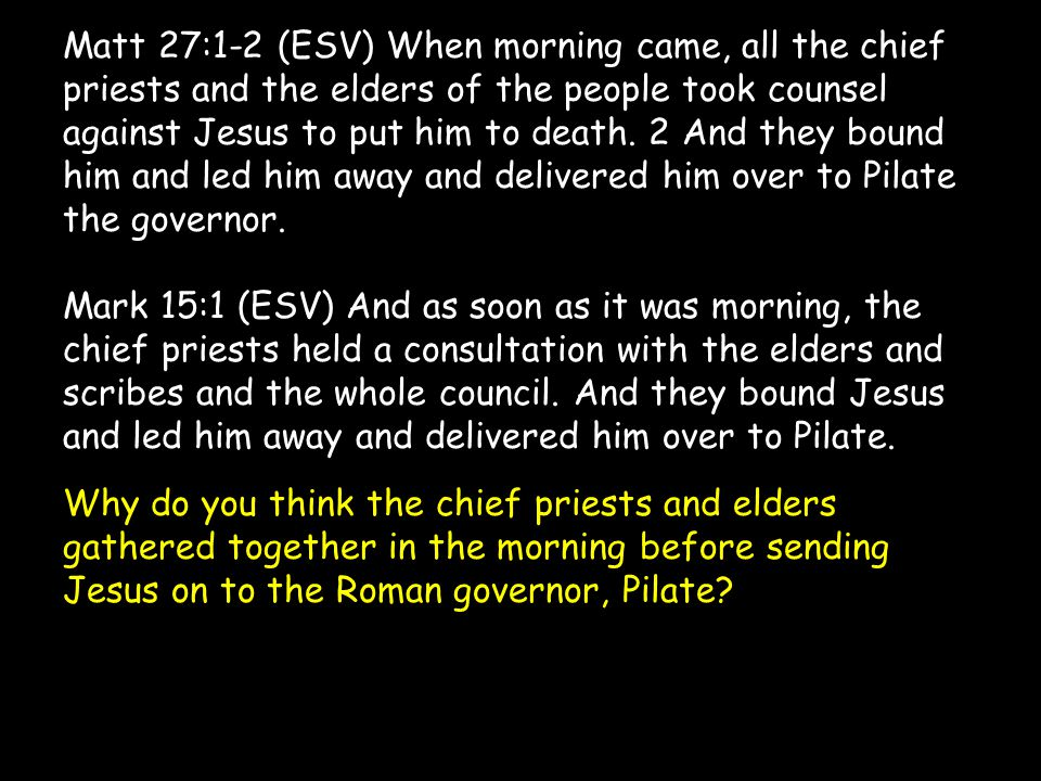 Matt 27:1-2 (ESV) When morning came, all the chief priests and the elders of the people took counsel against Jesus to put him to death. 2 And they bou