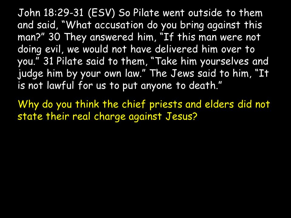 John 18:29-31 (ESV) So Pilate went outside to them and said, What accusation do you bring against this man 30 They answered him, If this man were not doing evil, we would not have delivered him over to you. 31 Pilate said to them, Take him yourselves and judge him by your own law. The Jews said to him, It is not lawful for us to put anyone to death. Why do you think the chief priests and elders did not state their real charge against Jesus