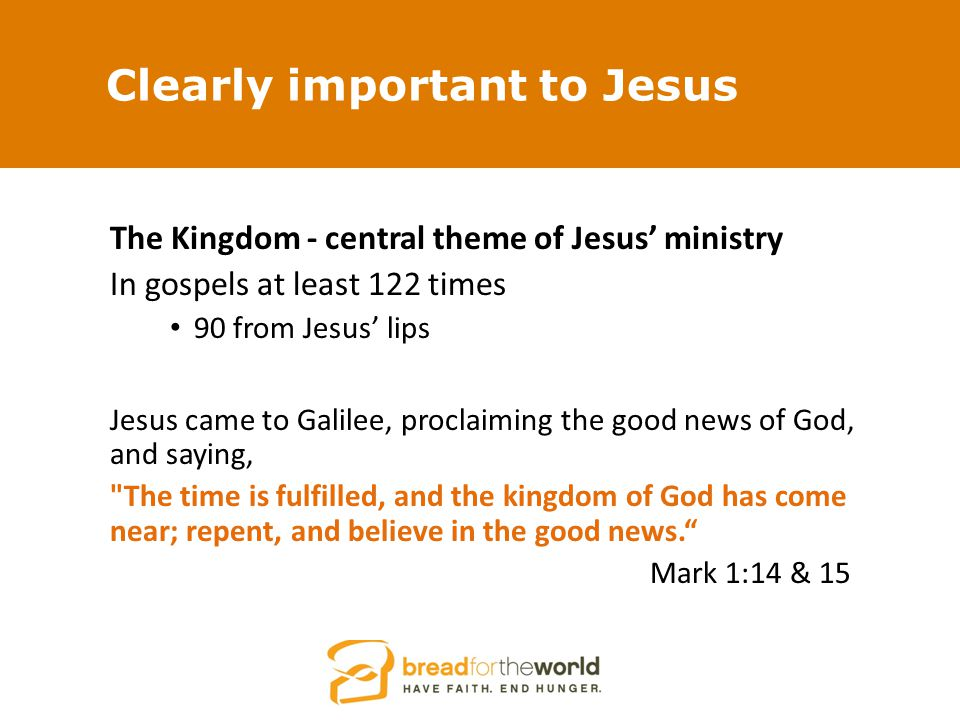 Clearly important to Jesus The Kingdom - central theme of Jesus' ministry In gospels at least 122 times 90 from Jesus' lips Jesus came to Galilee, proclaiming the good news of God, and saying, The time is fulfilled, and the kingdom of God has come near; repent, and believe in the good news. Mark 1:14 & 15
