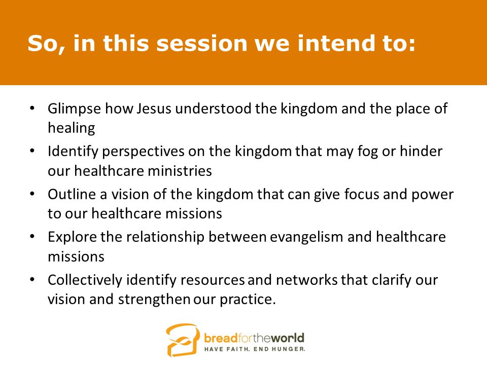 So, in this session we intend to: Glimpse how Jesus understood the kingdom and the place of healing Identify perspectives on the kingdom that may fog or hinder our healthcare ministries Outline a vision of the kingdom that can give focus and power to our healthcare missions Explore the relationship between evangelism and healthcare missions Collectively identify resources and networks that clarify our vision and strengthen our practice.
