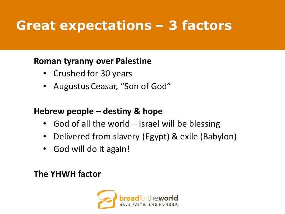 Great expectations – 3 factors Roman tyranny over Palestine Crushed for 30 years Augustus Ceasar, Son of God Hebrew people – destiny & hope God of all the world – Israel will be blessing Delivered from slavery (Egypt) & exile (Babylon) God will do it again.